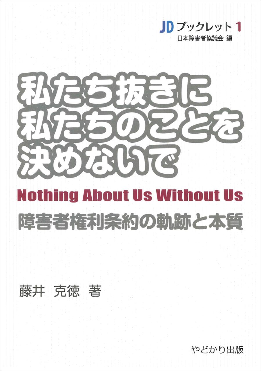 JDブックレット・1 私たち抜きに私たちのことを決めないで 障害者権利条約の軌跡と本質
