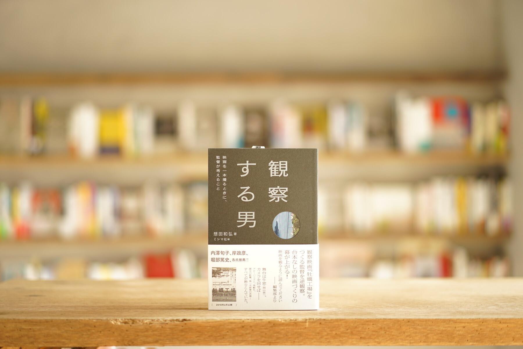 想田和弘 編:ミシマ社 『観察する男 映画を一本撮るときに、監督が考えること』 (ミシマ社、2016)