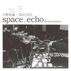 大野松雄×3RENSA - space_echo by HardcoreAmbience