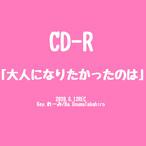 [CD-R]「大人になりたかったのは」