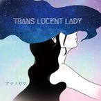 TRANS LUCENT LADY / アマノガワ