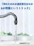 「何のための水道民営化なのか&水問題というトリック」