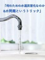 <ダウンロード>「何のための水道民営化なのか&水問題というトリック」