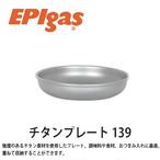 EPIgas(イーピーアイ ガス) チタンプレート 139 軽量 高耐久性 携帯 スタッキング アウトドア 皿 ボウル キャンプ サバイバル T-8302