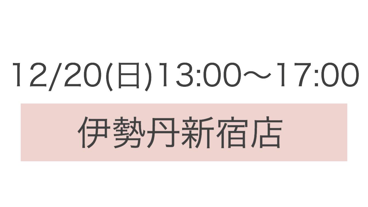 *12/20(日) 13:00〜17:00 伊勢丹新宿店