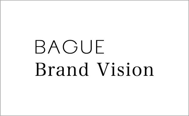 Brand Vision | BAGUEが目指す新たな境地