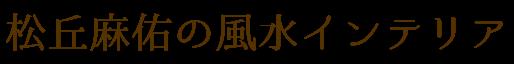 松丘麻佑の風水インテリア