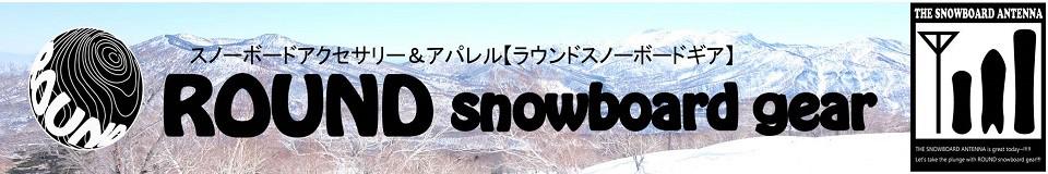 ラウンドスノーボードギア【ROUND snowboard gear】スノーボードアクセサリー&アパレル
