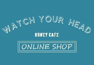 蜂蜜カフェ WATCH YOUR HEAD