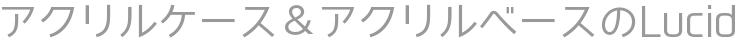 アクリルケース&アクリルベースのLucid