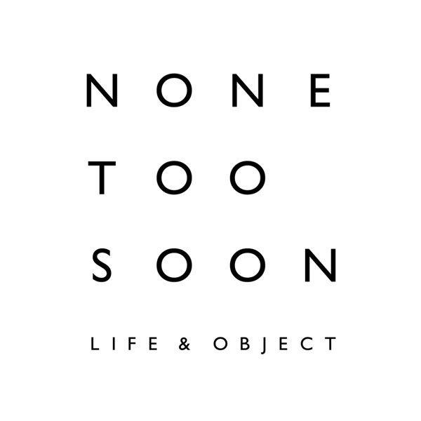NONE TOO SOON LIFE & OBJECT