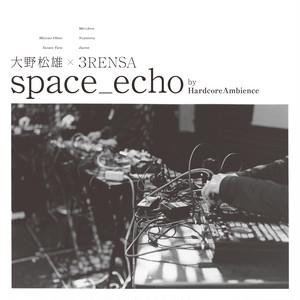 大野松雄×3RENSA - space_echo by HardcoreAmbience