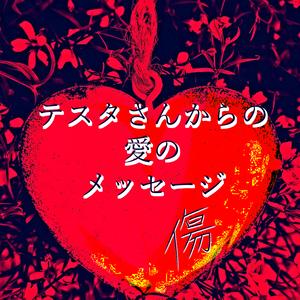 テスタさんからの愛のメッセージ(傷)