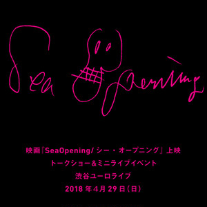 発売開始前【前売券】映画『SeaOpening/シー・オープニング』 上映会、トークショー&ミニライブイベント<渋谷ユーロライブ>