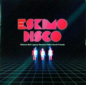 Robots And Laptop Dancers Make Good Friends / ESKIMO DISCO CD