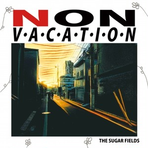 THE SUGAR FIELDS/NON VACATION