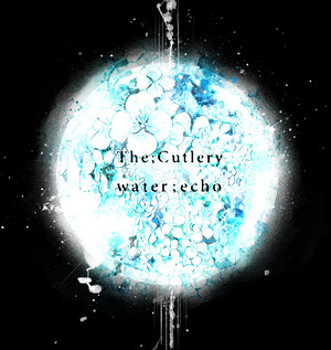 【The;Cutlery 】「water ; echo」