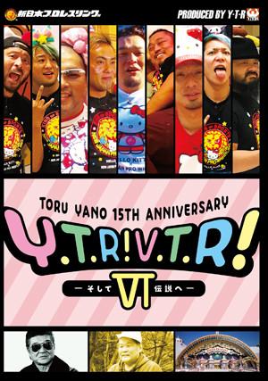 矢野通プロデュース デビュー15周年記念DVD Y・T・R! V・T・R! 6そして伝説へ〜
