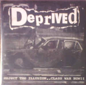 DEPRIVED/REJECT THE ILLUSION..CLASS WAR NOW!!