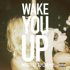 Wake You Up Mixed by DJ LOU exあやまんJAPAN