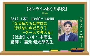 3/12(木)13:00~14:00 「なぜ私たちは学校に 行けないのだろう? ~ゲームで考える」 【社会】小4~中高生 講師: 福元 健太郎先生(オンラインおうち学校)
