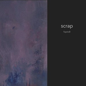 fuyuru0「scrap」