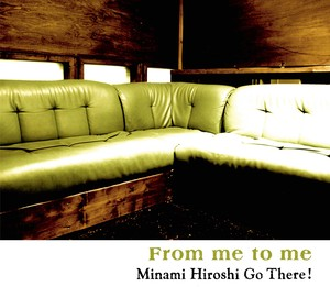 """From me to me"" / Minami Hiroshi Go There ! 高音質音源(48k/24bit)"