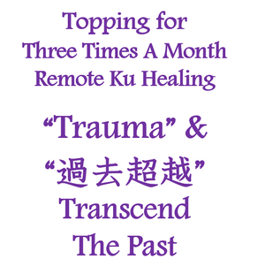 "Topping ""Trauma Transcend The Past"" for Three Times A Month Remote Ku Healing"