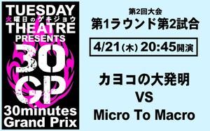 第2回30GP 第2試合「カヨコの大発明 VS Micro To Macro」