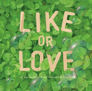 LIKE OR LOVE ~If you would be loved, love and be lovable.~