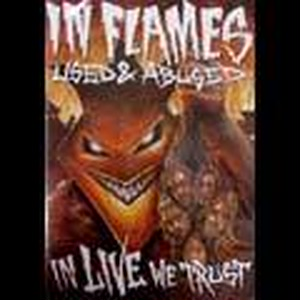 IN FLAMES/USED AND ABUSED...IN LIVE WE TRUST