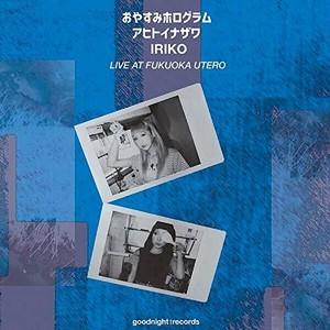 おやすみホログラム,アヒトイナザワ,IRIKO/ LIVE AT FUKUOKA UTERO