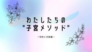 """【音声配信】わたしたちの""""子宮メソッド""""〜知性と本能編〜"""