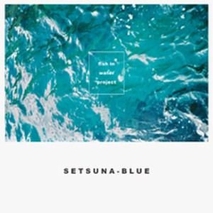 fish in water project / SETSUNA-BLUE