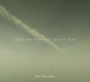LOOKING FOR THE QUIET SUN / Jun Kawabata