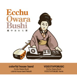 (7inch)colorful house band / VIDEOTAPEMUSIC 「Ecchu-Owara-Bushi colorful house band Rebuild / Ecchu-Owara-Bushi VIDEOTAPEMUSIC Remix」