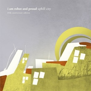 I Am Robot And Proud『uphill city 10th anniversary edition』