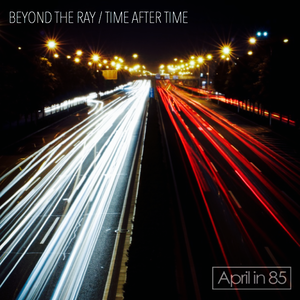 BEYOND THE RAY/TIME AFTER TIME / April in 85