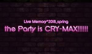 5/1(火)Live Memory*2018_spring【the Party is CRY-MAX!!!!!!】前売チケット