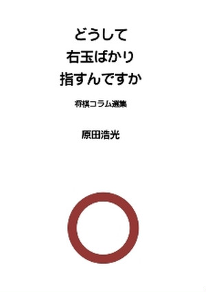 どうして右玉ばかり指すんですか 将棋コラム選集 [著]原田浩光