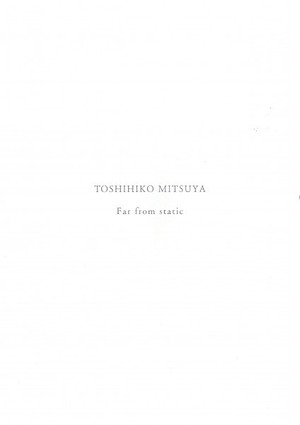 「TOSHIHIKO MITSUYA Far from static」三家俊彦 / Toshihiko Mitsuya