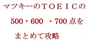 マツキーのTOEICの500・600 700点をまとめて攻略
