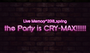 5/1(火)Live Memory*2018_spring【the Party is CRY-MAX!!!!!!】スペシャルチケット