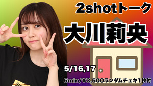 追加販売:5月16日17日開催 大川莉央2ショットトークチケット