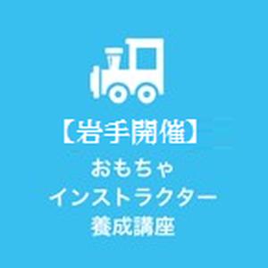【岩手開催】 920 おもちゃインストラクター養成講座
