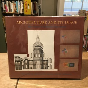 Architecture And Its Image: Four Centuries Of Architectural Representation Works From The Collection Of The Canadian Centre For Architecture