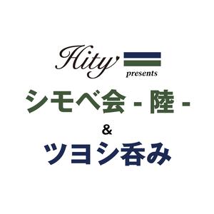 HITY presents シモベ会-陸- / ツヨシ呑み
