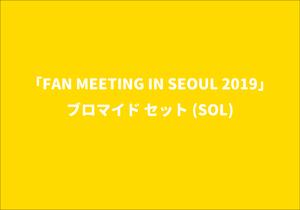 「FAN MEETING IN SEOUL 2019」ブロマイド セット(SOL)