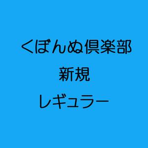 くぼんぬ倶楽部 新規 レギュラー