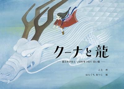 親子で一緒に優しい心で読みたくなる、絵本「クーナと龍〜笛ふき少女と いのちつなぐ 白い龍〜」本日発売